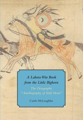 A Lakota War Book from the Little Bighorn By McLaughlin, Castle